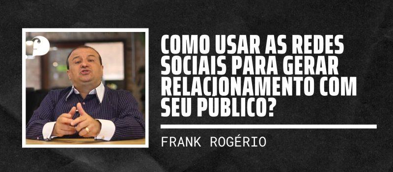 Como usar as redes sociais para gerar relacionamento com seu público?