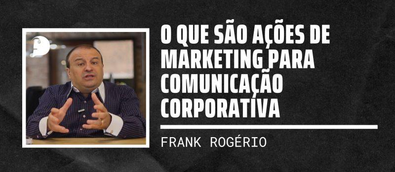 O que são ações de marketing para Comunicação Corporativa