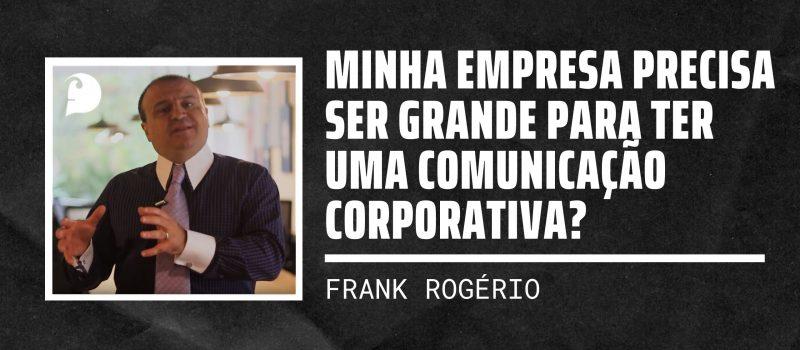 Minha empresa precisa ser grande para ter uma Comunicação Corporativa?